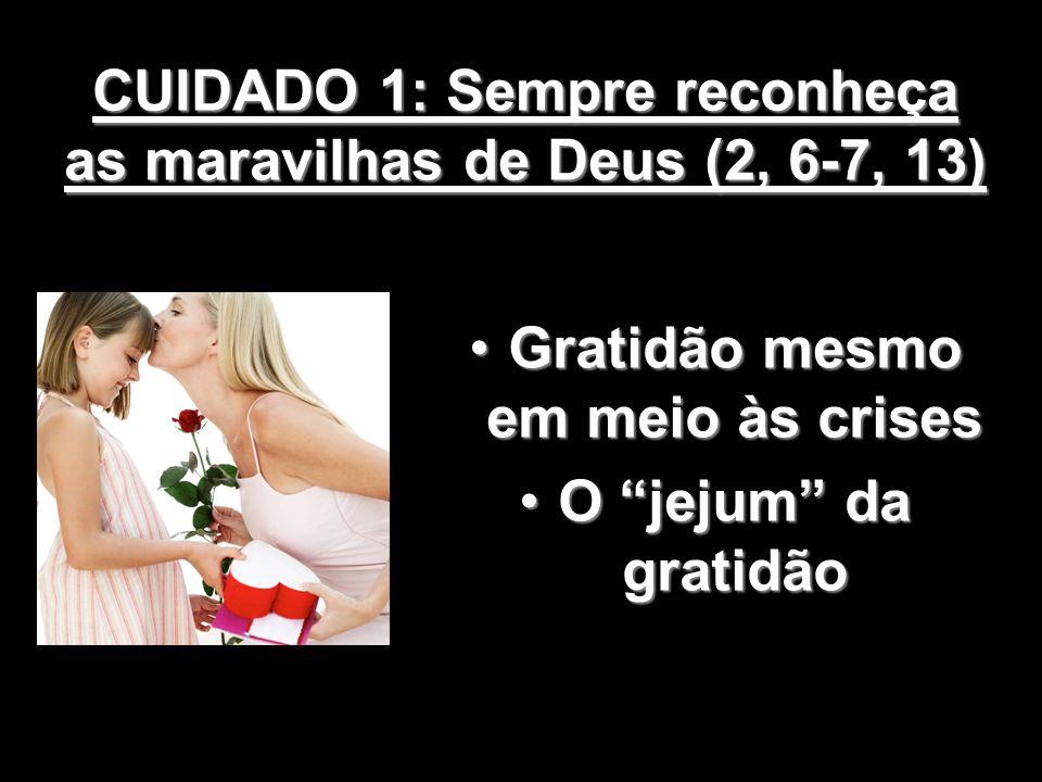 CUIDADO 1: Sempre reconheça as maravilhas de Deus (2, 6-7, 13) Gratidão mesmo em meio às crisesGratidão mesmo em meio às crises O jejum da gratidãoO j
