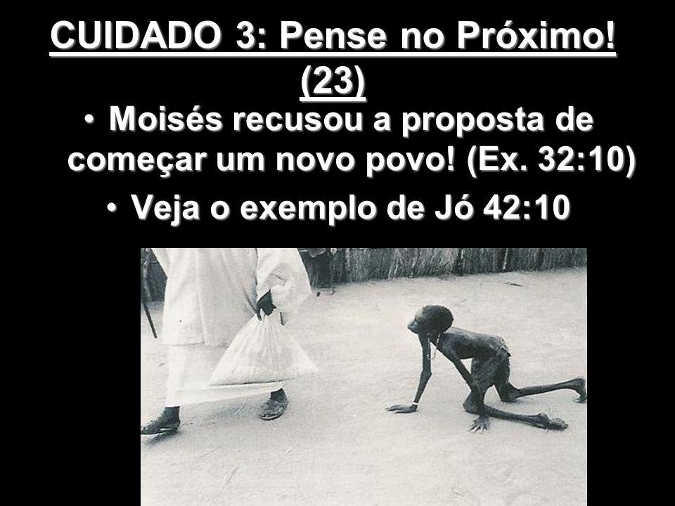 CUIDADO 3: Pense no Próximo! (23) Moisés recusou a proposta de começar um novo povo! (Ex. 32:10)Moisés recusou a proposta de começar um novo povo! (Ex