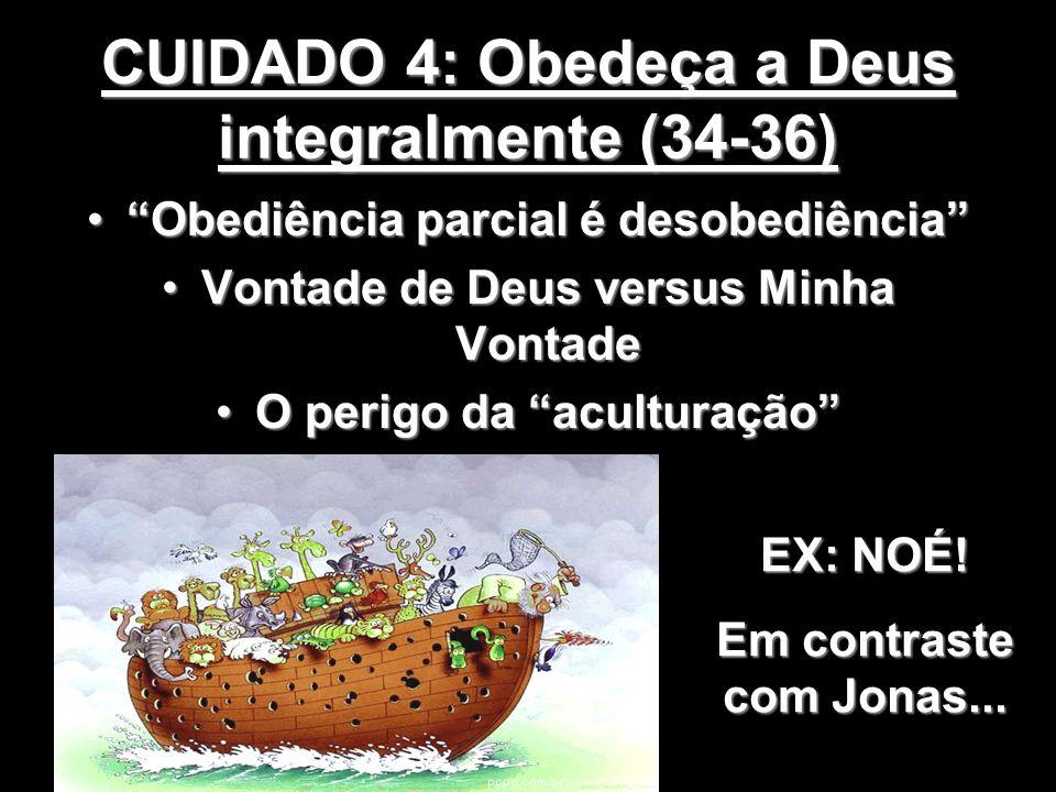 CUIDADO 4: Obedeça a Deus integralmente (34-36) Obediência parcial é desobediênciaObediência parcial é desobediência Vontade de Deus versus Minha Vont
