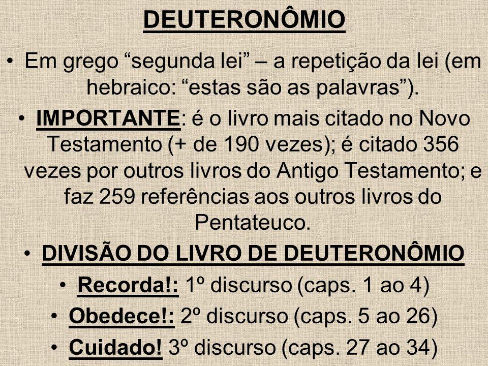 DEUTERONÔMIO Em grego segunda lei – a repetição da lei (em hebraico: estas são as palavras). IMPORTANTE: é o livro mais citado no Novo Testamento (+ d