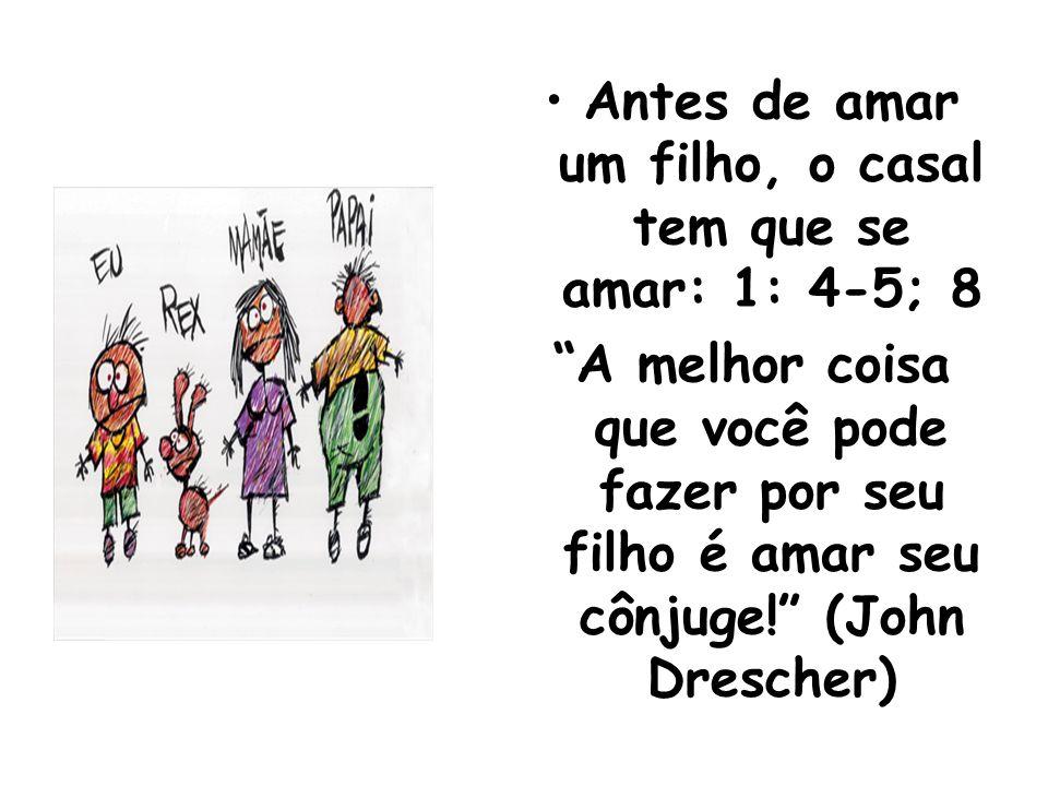Antes de amar um filho, o casal tem que se amar: 1: 4-5; 8 A melhor coisa que você pode fazer por seu filho é amar seu cônjuge! (John Drescher)