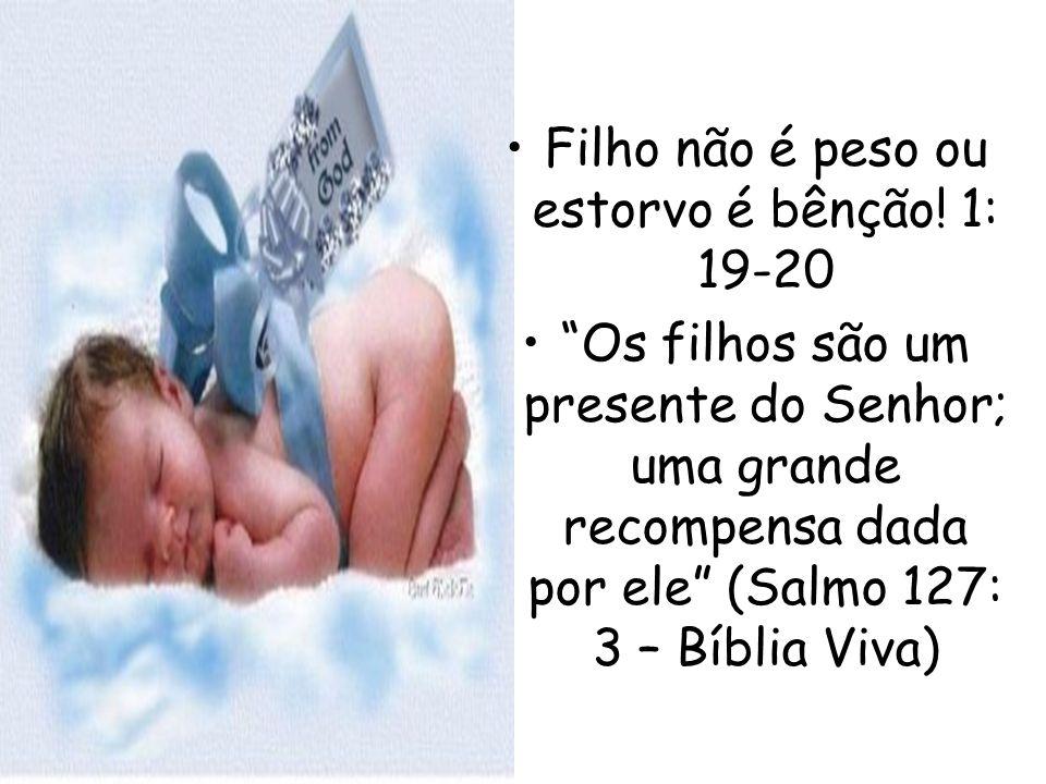 Filho não é peso ou estorvo é bênção! 1: 19-20 Os filhos são um presente do Senhor; uma grande recompensa dada por ele (Salmo 127: 3 – Bíblia Viva)