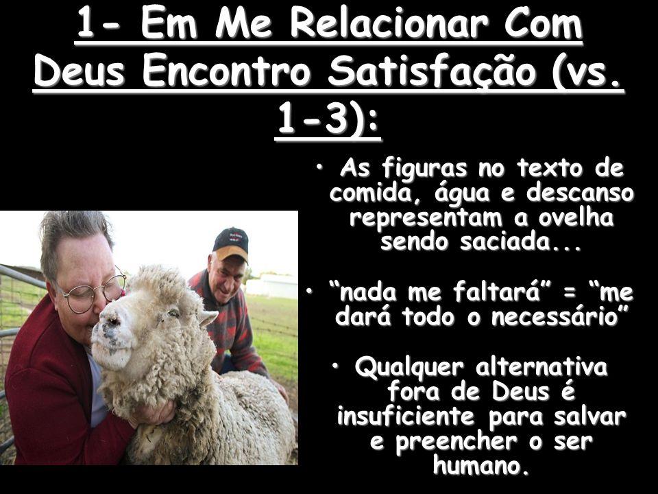 1- Em Me Relacionar Com Deus Encontro Satisfação (vs. 1-3): As figuras no texto de comida, água e descanso representam a ovelha sendo saciada...As fig