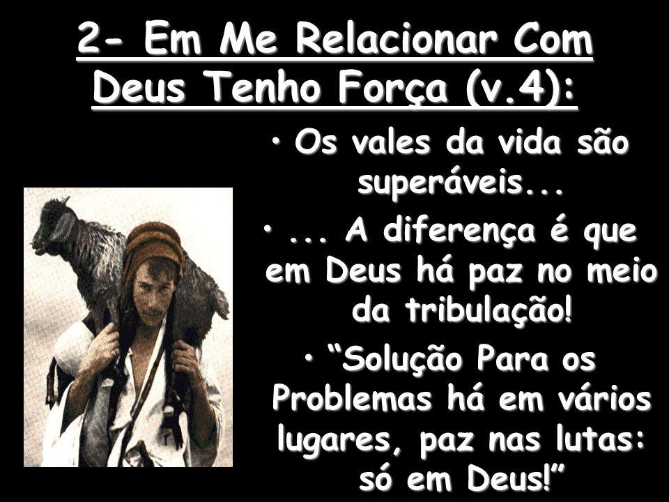 2- Em Me Relacionar Com Deus Tenho Força (v.4): Os vales da vida são superáveis...Os vales da vida são superáveis...... A diferença é que em Deus há p