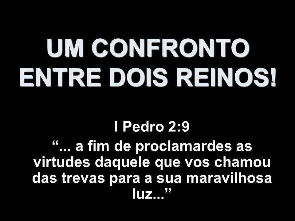 UM CONFRONTO ENTRE DOIS REINOS! I Pedro 2:9... a fim de proclamardes as virtudes daquele que vos chamou das trevas para a sua maravilhosa luz...