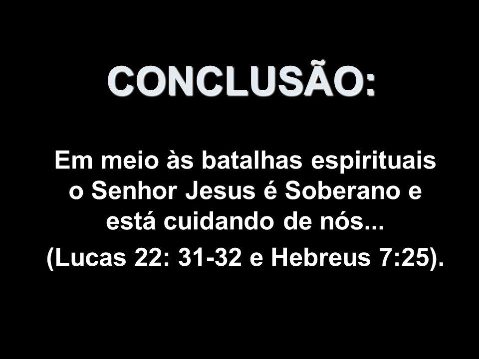 CONCLUSÃO: Em meio às batalhas espirituais o Senhor Jesus é Soberano e está cuidando de nós... (Lucas 22: 31-32 e Hebreus 7:25).