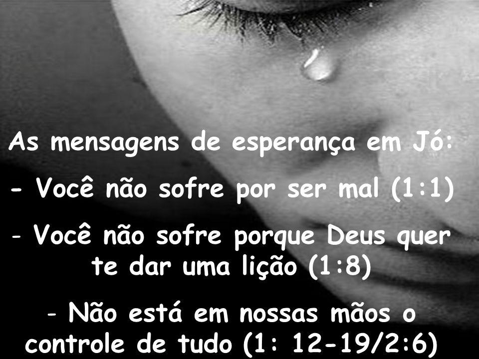 As mensagens de esperança em Jó: - Você não sofre por ser mal (1:1) - Você não sofre porque Deus quer te dar uma lição (1:8) - Não está em nossas mãos
