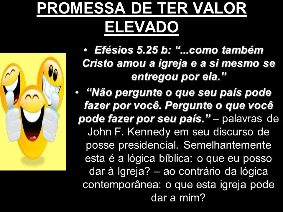 PROMESSA DE TER VALOR ELEVADO Efésios 5.25 b:...como também Cristo amou a igreja e a si mesmo se entregou por ela.Efésios 5.25 b:...como também Cristo