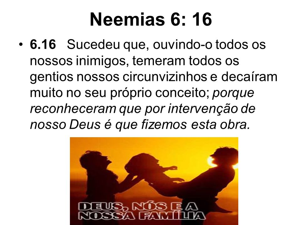 Neemias 6: 16 6.16 Sucedeu que, ouvindo-o todos os nossos inimigos, temeram todos os gentios nossos circunvizinhos e decaíram muito no seu próprio con
