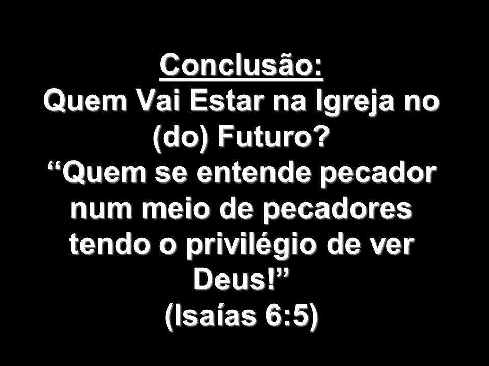 Conclusão: Quem Vai Estar na Igreja no (do) Futuro? Quem se entende pecador num meio de pecadores tendo o privilégio de ver Deus! (Isaías 6:5)