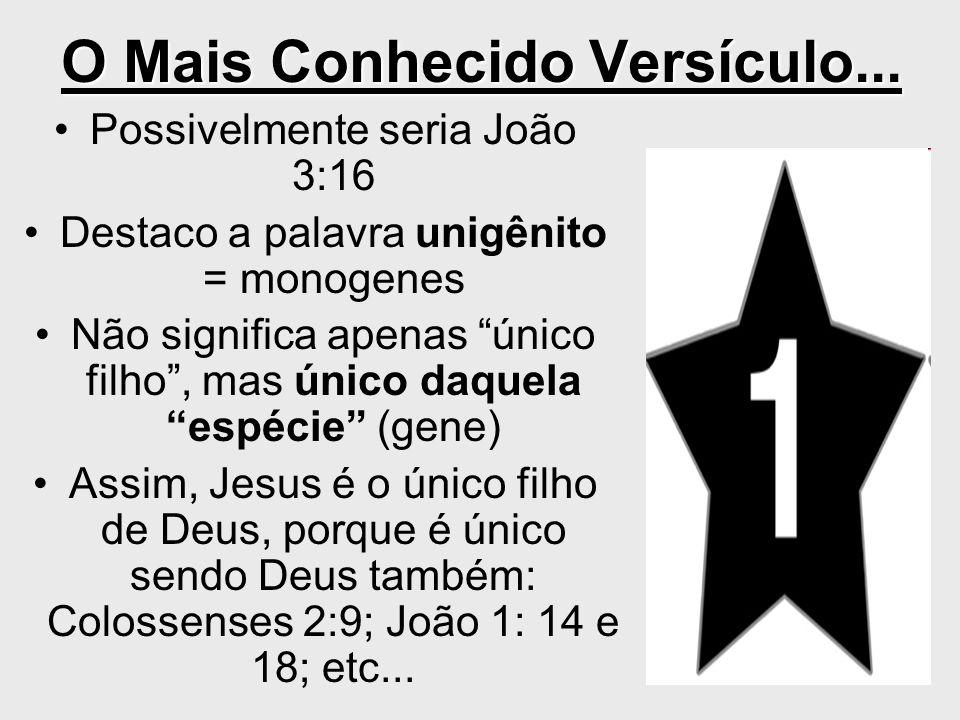 O Mais Conhecido Versículo... Possivelmente seria João 3:16 Destaco a palavra unigênito = monogenes Não significa apenas único filho, mas único daquel