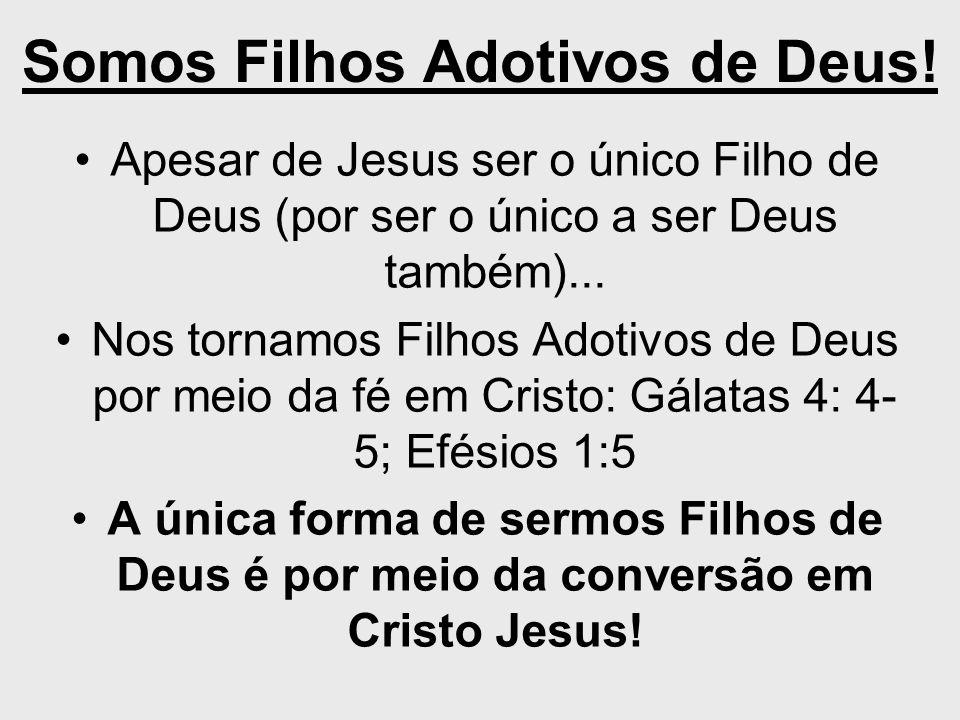 Somos Filhos Adotivos de Deus! Apesar de Jesus ser o único Filho de Deus (por ser o único a ser Deus também)... Nos tornamos Filhos Adotivos de Deus p