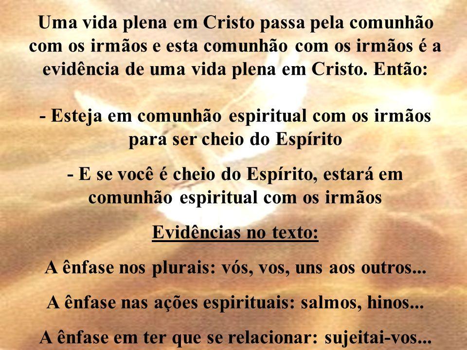 Uma vida plena em Cristo passa pela comunhão com os irmãos e esta comunhão com os irmãos é a evidência de uma vida plena em Cristo. Então: - Esteja em
