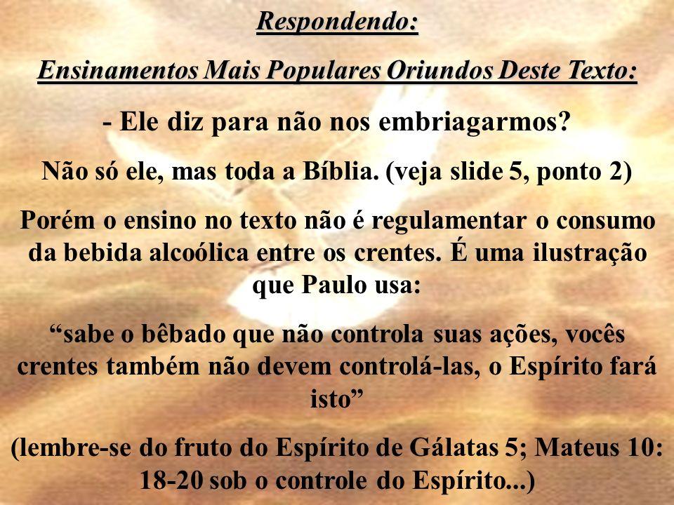 Respondendo: Ensinamentos Mais Populares Oriundos Deste Texto: - Ele diz para não nos embriagarmos? Não só ele, mas toda a Bíblia. (veja slide 5, pont
