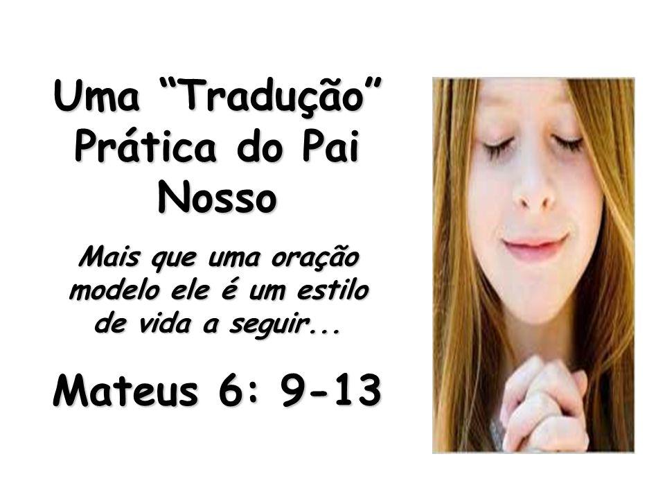 Uma Tradução Prática do Pai Nosso Mais que uma oração modelo ele é um estilo de vida a seguir... Mateus 6: 9-13