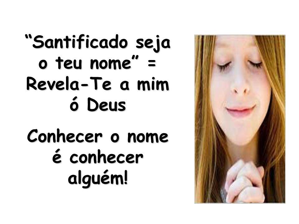 Santificado seja o teu nome = Revela-Te a mim ó Deus Conhecer o nome é conhecer alguém!