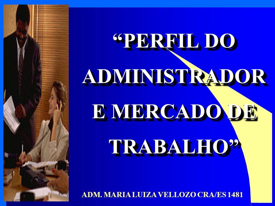 PERFIL DO ADMINISTRADOR E MERCADO DE TRABALHO PERFIL DO ADMINISTRADOR E MERCADO DE TRABALHO ADM. MARIA LUIZA VELLOZO CRA/ES 1481