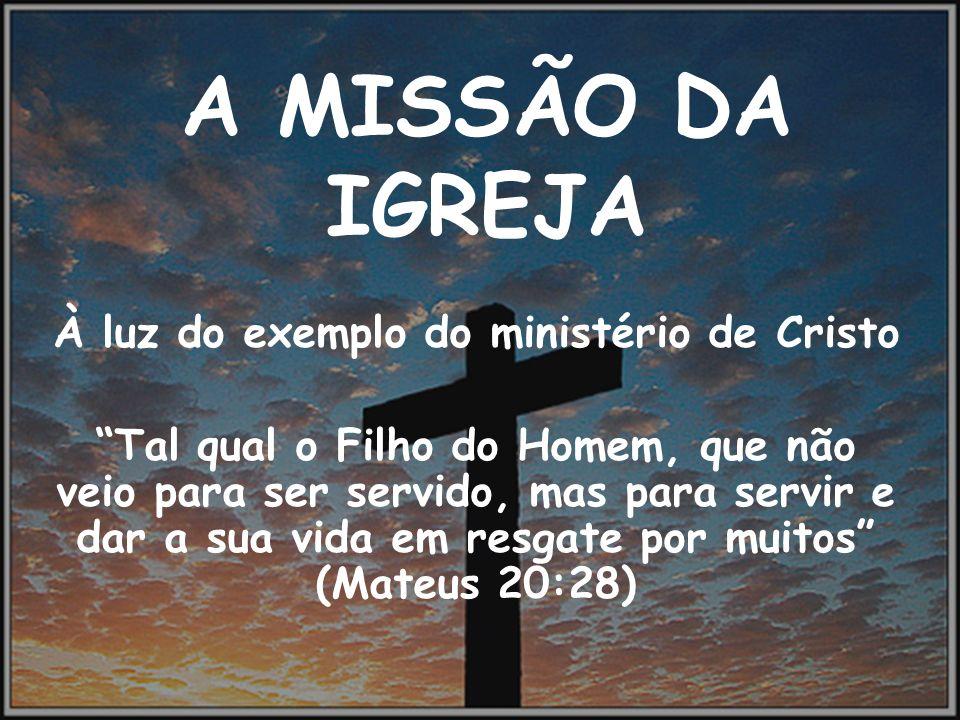 A MISSÃO DA IGREJA À luz do exemplo do ministério de Cristo Tal qual o Filho do Homem, que não veio para ser servido, mas para servir e dar a sua vida