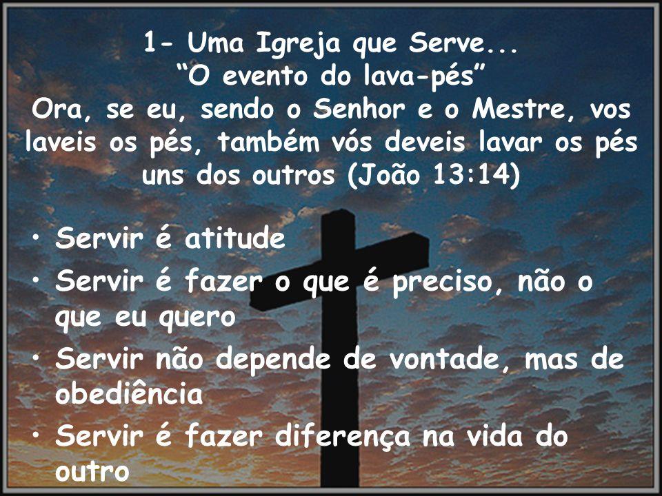 1- Uma Igreja que Serve... O evento do lava-pés Ora, se eu, sendo o Senhor e o Mestre, vos laveis os pés, também vós deveis lavar os pés uns dos outro