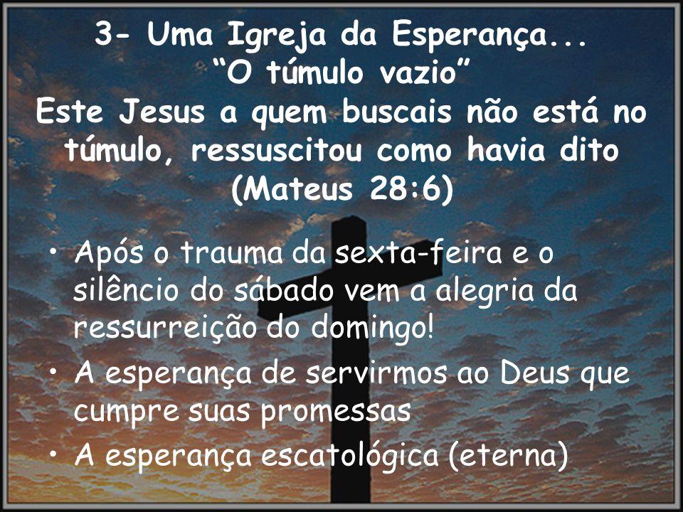 3- Uma Igreja da Esperança... O túmulo vazio Este Jesus a quem buscais não está no túmulo, ressuscitou como havia dito (Mateus 28:6) Após o trauma da