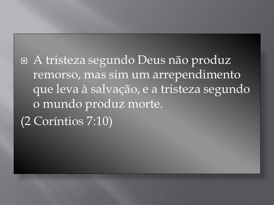 A tristeza segundo Deus não produz remorso, mas sim um arrependimento que leva à salvação, e a tristeza segundo o mundo produz morte. (2 Coríntios 7:1
