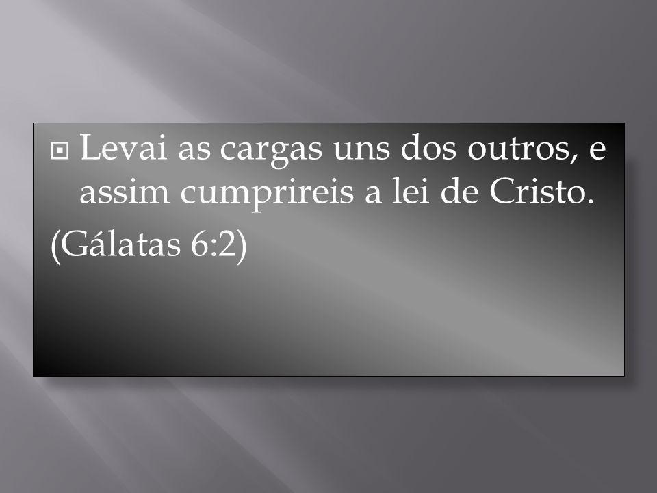 Levai as cargas uns dos outros, e assim cumprireis a lei de Cristo. (Gálatas 6:2)