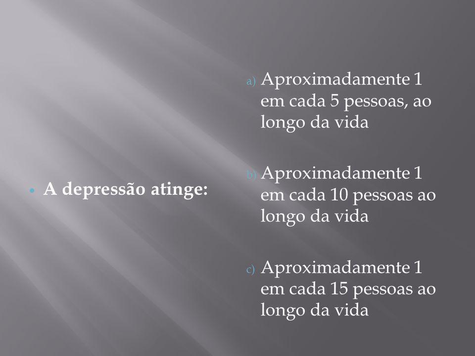 A depressão atinge: a) Aproximadamente 1 em cada 5 pessoas, ao longo da vida b) Aproximadamente 1 em cada 10 pessoas ao longo da vida c) Aproximadamen