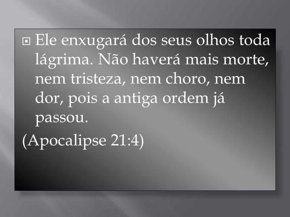Ele enxugará dos seus olhos toda lágrima. Não haverá mais morte, nem tristeza, nem choro, nem dor, pois a antiga ordem já passou. (Apocalipse 21:4)