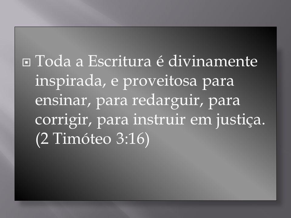 Toda a Escritura é divinamente inspirada, e proveitosa para ensinar, para redarguir, para corrigir, para instruir em justiça. (2 Timóteo 3:16)