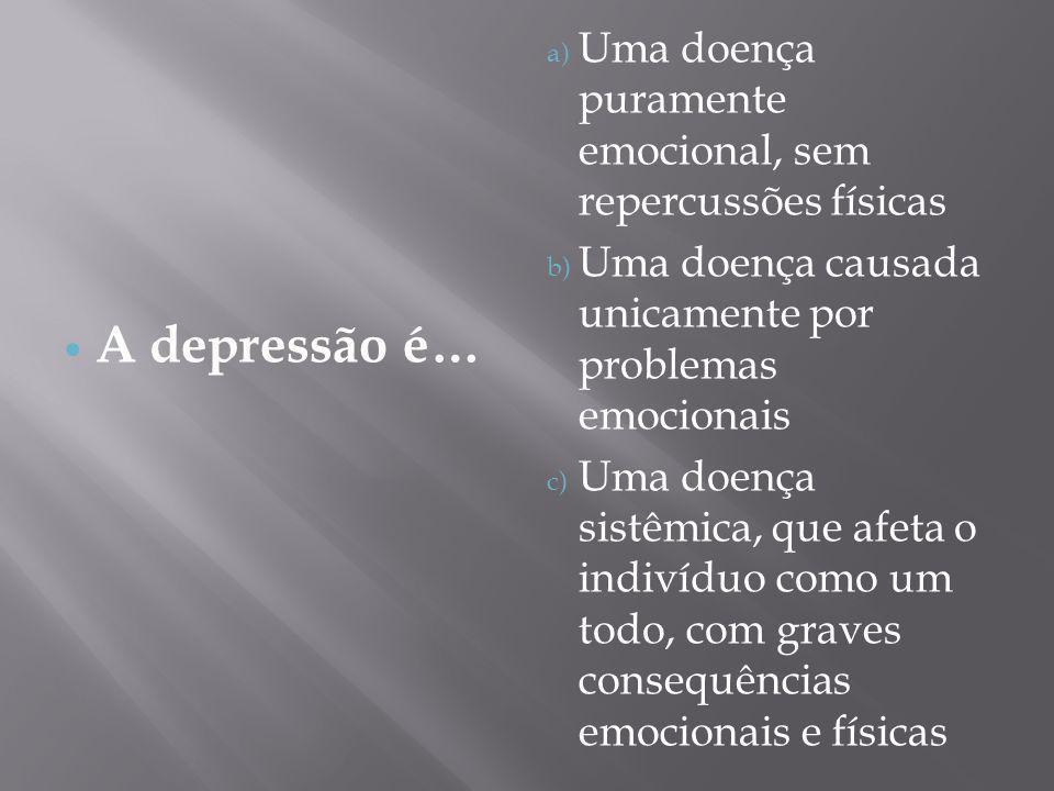 A depressão é… a) Uma doença puramente emocional, sem repercussões físicas b) Uma doença causada unicamente por problemas emocionais c) Uma doença sis