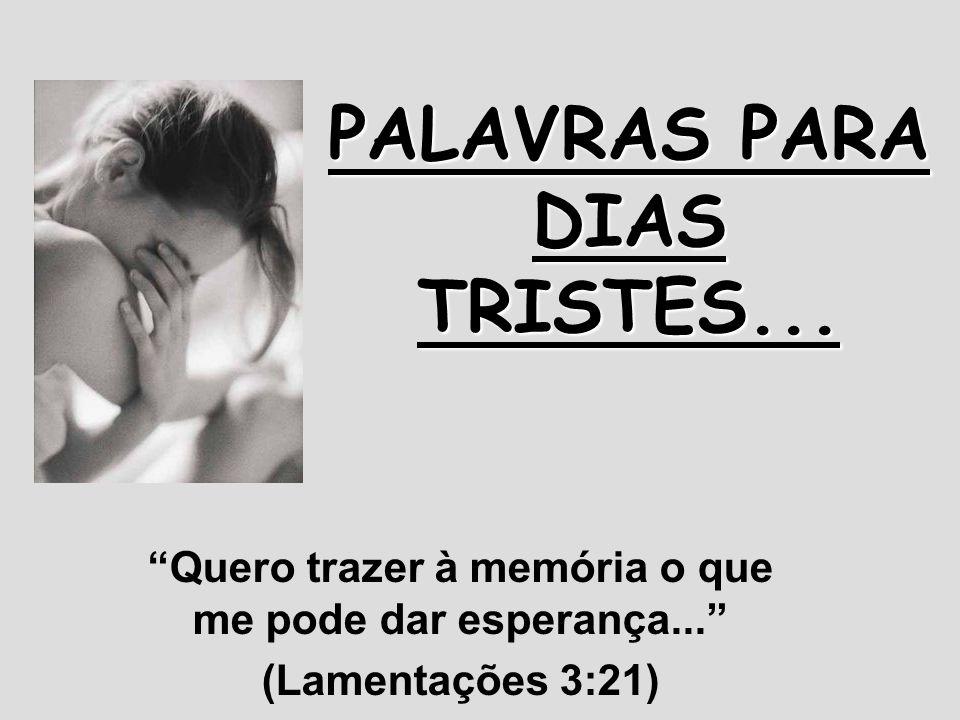 PALAVRAS PARA DIAS TRISTES... Quero trazer à memória o que me pode dar esperança... (Lamentações 3:21)