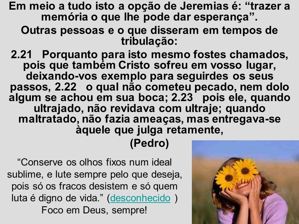 Em meio a tudo isto a opção de Jeremias é: trazer a memória o que lhe pode dar esperança. Outras pessoas e o que disseram em tempos de tribulação: 2.2