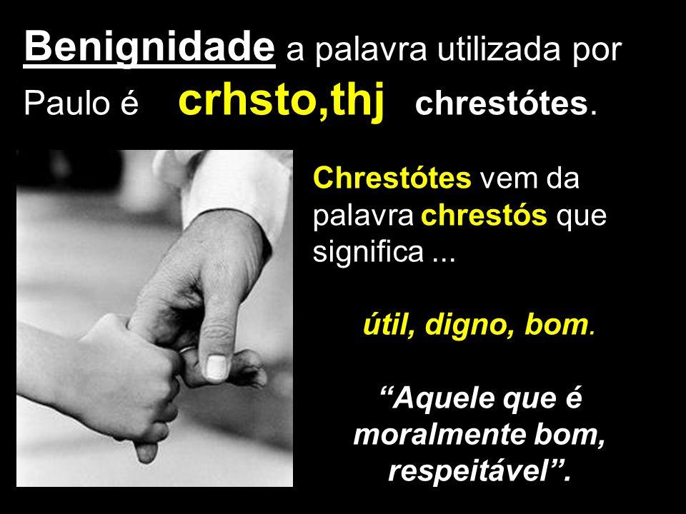 crhsto,thj Benignidade a palavra utilizada por Paulo é crhsto,thj chrestótes. Chrestótes vem da palavra chrestós que significa... útil, digno, bom. Aq