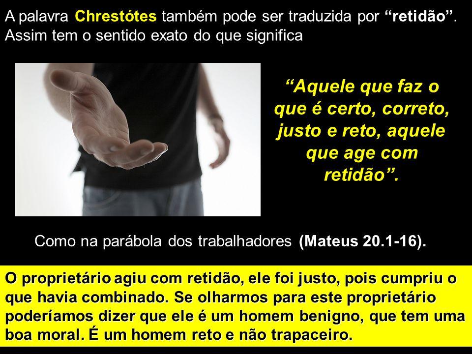 Aquele que faz o que é certo, correto, justo e reto, aquele que age com retidão. A palavra Chrestótes também pode ser traduzida por retidão. Assim tem