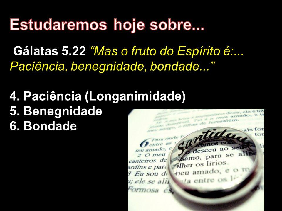 Gálatas 5.22 Mas o fruto do Espírito é:... Paciência, benegnidade, bondade... 4. Paciência (Longanimidade) 5. Benegnidade 6. Bondade
