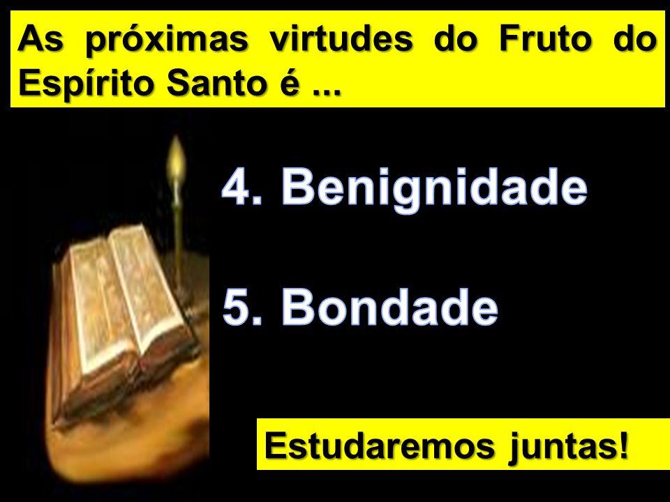 As próximas virtudes do Fruto do Espírito Santo é... Estudaremos juntas!