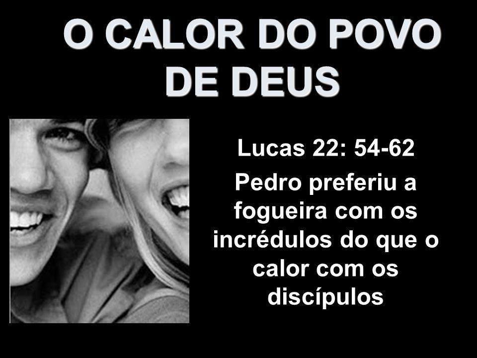 O CALOR DO POVO DE DEUS Lucas 22: 54-62 Pedro preferiu a fogueira com os incrédulos do que o calor com os discípulos