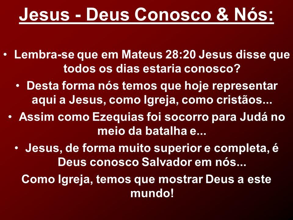 Jesus - Deus Conosco & Nós: Lembra-se que em Mateus 28:20 Jesus disse que todos os dias estaria conosco? Desta forma nós temos que hoje representar aq