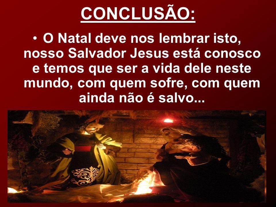 CONCLUSÃO: O Natal deve nos lembrar isto, nosso Salvador Jesus está conosco e temos que ser a vida dele neste mundo, com quem sofre, com quem ainda nã