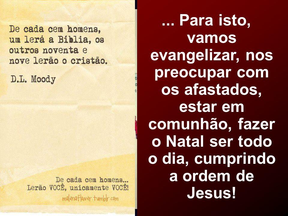 ... Para isto, vamos evangelizar, nos preocupar com os afastados, estar em comunhão, fazer o Natal ser todo o dia, cumprindo a ordem de Jesus!