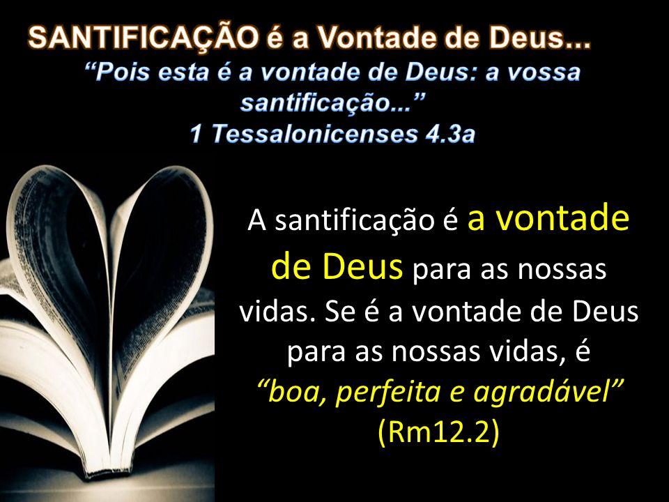 A santificação é a vontade de Deus para as nossas vidas. Se é a vontade de Deus para as nossas vidas, é boa, perfeita e agradável (Rm12.2)