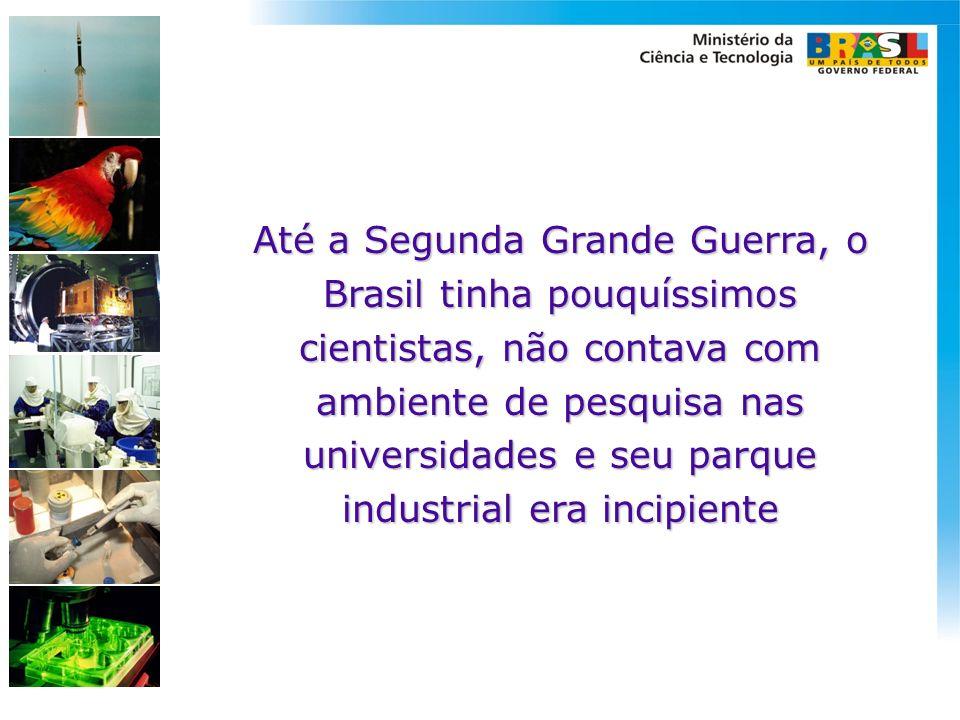 Até a Segunda Grande Guerra, o Brasil tinha pouquíssimos cientistas, não contava com ambiente de pesquisa nas universidades e seu parque industrial er
