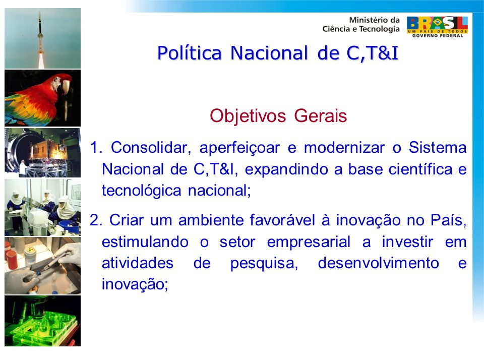 Política Nacional de C,T&I Objetivos Gerais 1. Consolidar, aperfeiçoar e modernizar o Sistema Nacional de C,T&I, expandindo a base científica e tecnol