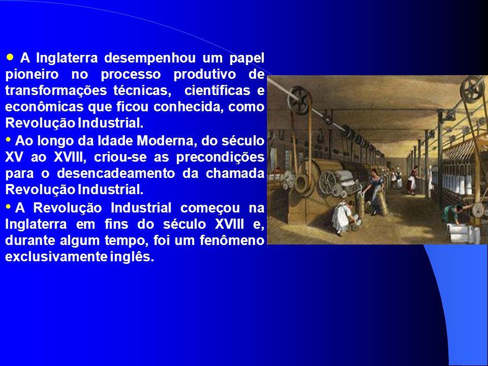 A Inglaterra desempenhou um papel pioneiro no processo produtivo de transformações técnicas, científicas e econômicas que ficou conhecida, como Revolução Industrial.
