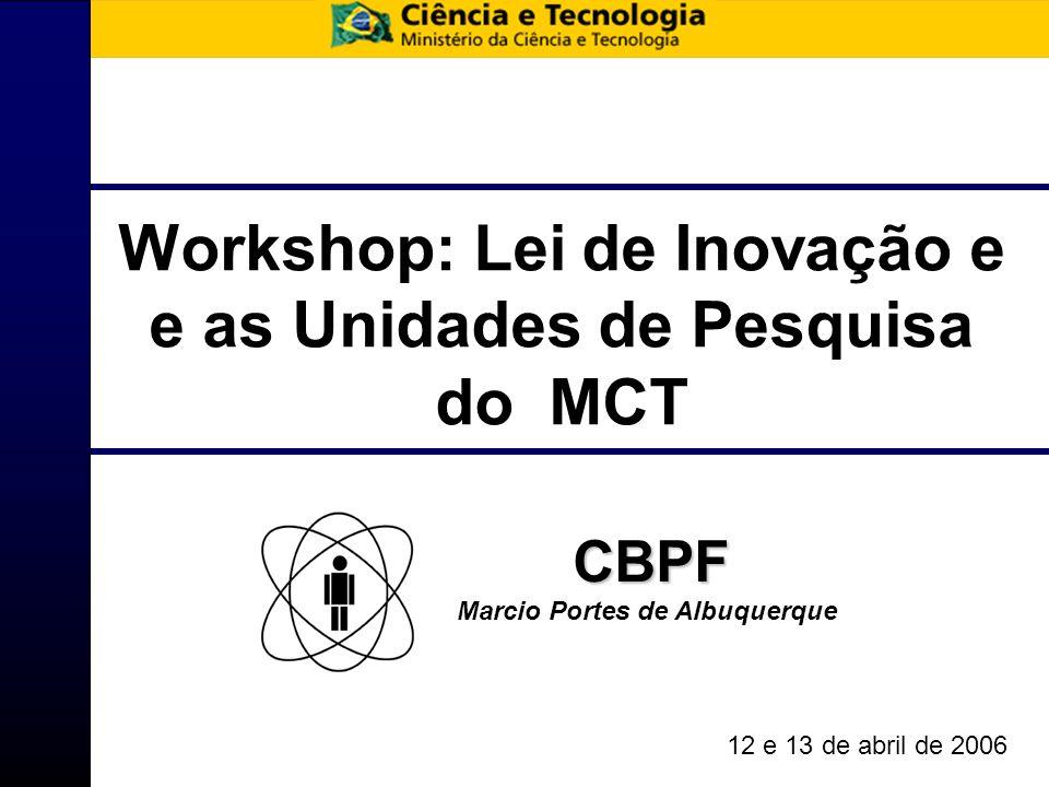 Workshop: Lei de Inovação e e as Unidades de Pesquisa do MCT CBPF Marcio Portes de Albuquerque 12 e 13 de abril de 2006