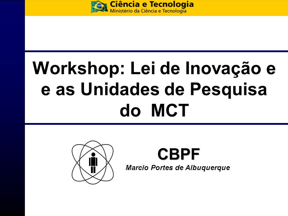 Workshop: Lei de Inovação e e as Unidades de Pesquisa do MCT CBPF Marcio Portes de Albuquerque