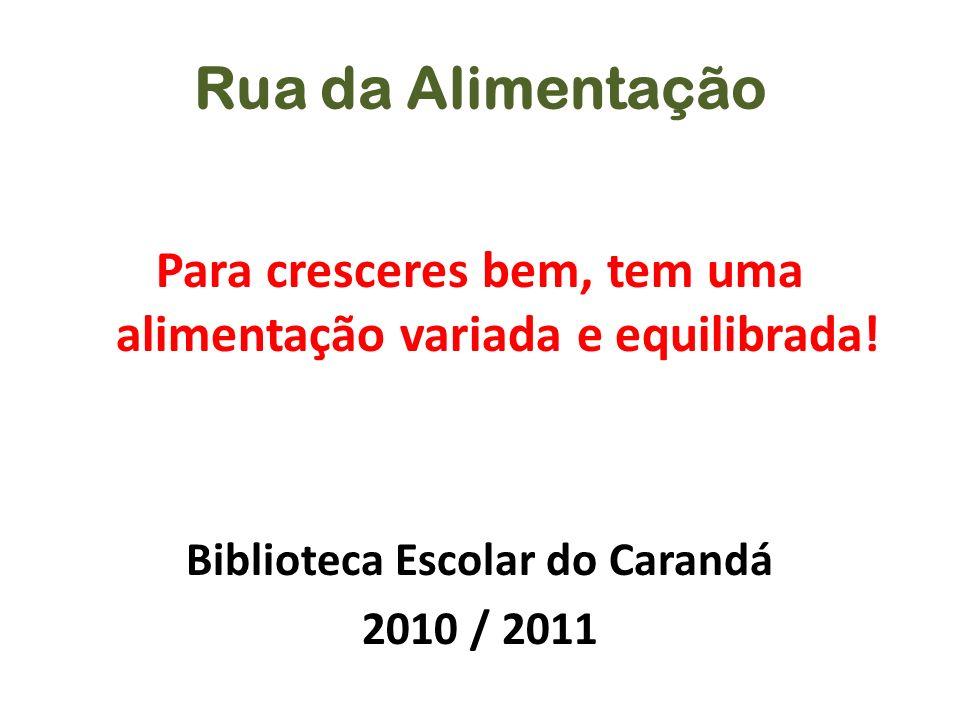 Rua da Alimentação Para cresceres bem, tem uma alimentação variada e equilibrada! Biblioteca Escolar do Carandá 2010 / 2011