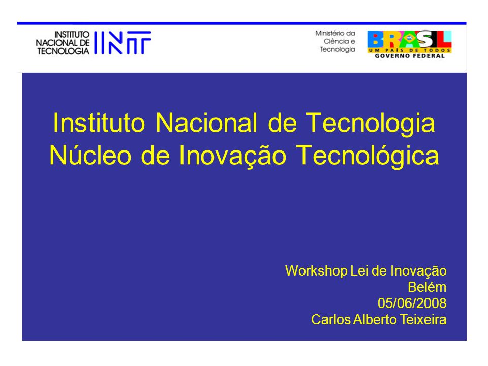 Instituto Nacional de Tecnologia Núcleo de Inovação Tecnológica Workshop Lei de Inovação Belém 05/06/2008 Carlos Alberto Teixeira