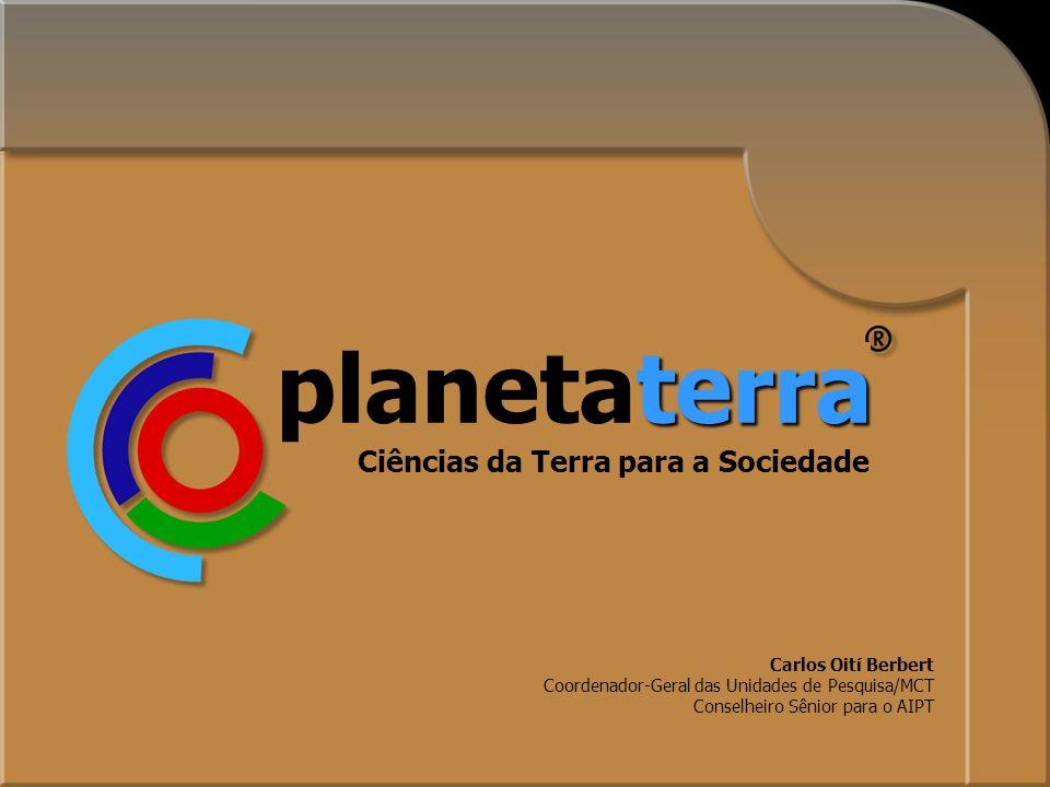 1 Ciências da Terra para a Sociedade terra planetaterra Carlos Oití Berbert Coordenador-Geral das Unidades de Pesquisa/MCT Conselheiro Sênior para o AIPT