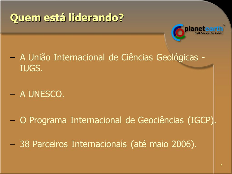 6 Quem está liderando. –A União Internacional de Ciências Geológicas - IUGS.